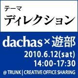 dachas x 遊部「テーマ:ディレクション」2010年6月12日土曜日 仙台市若林区卸町TRUNKで開催