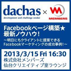 【再演】dachas x MEMBERS 「Facebookページ構築★最新ノウハウ! 〜明日にもクライアントに提案できるFacebookマーケティングの成功事例!〜」